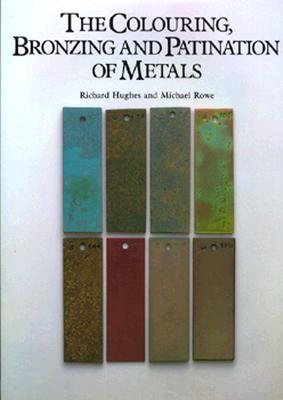 The Colouring, Bronzing, and Patination of Metals By Hughes, Richard
